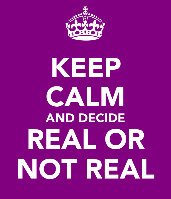 KEEP CALM AND DECIDE REAL OR NOT REAL