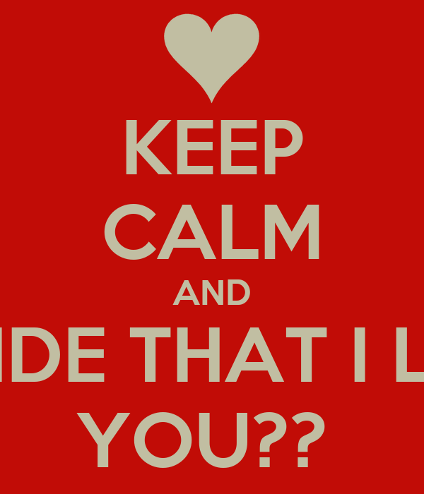 KEEP CALM AND DECIDE THAT I LOVE YOU??