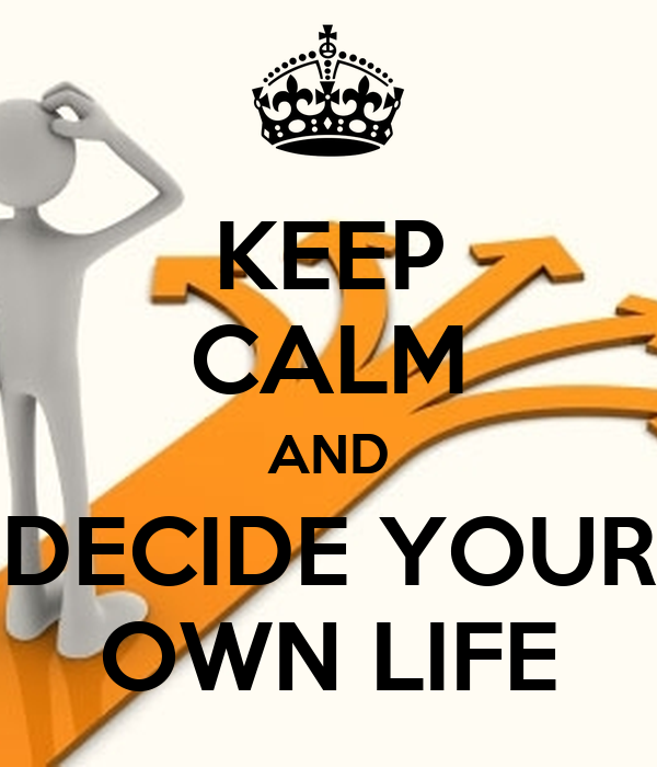 KEEP CALM AND DECIDE YOUR OWN LIFE
