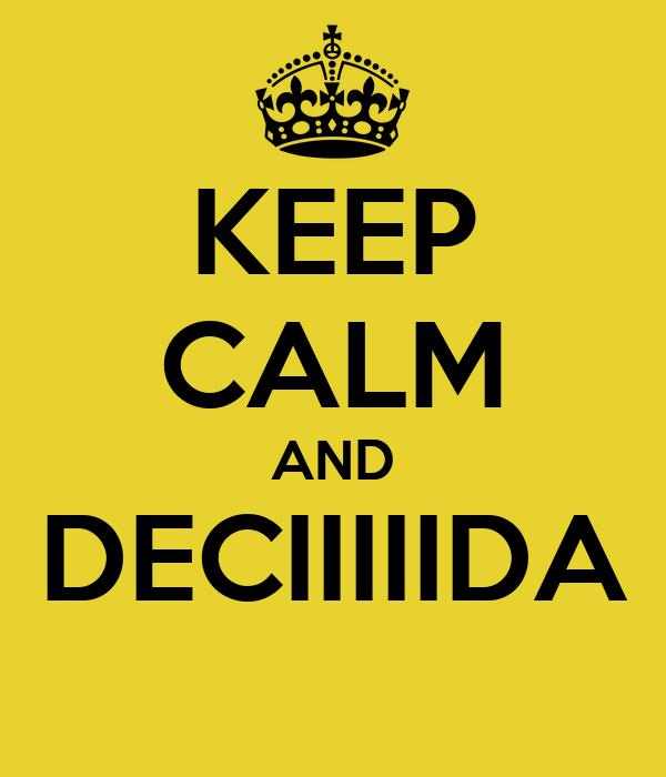 KEEP CALM AND DECIIIIIDA