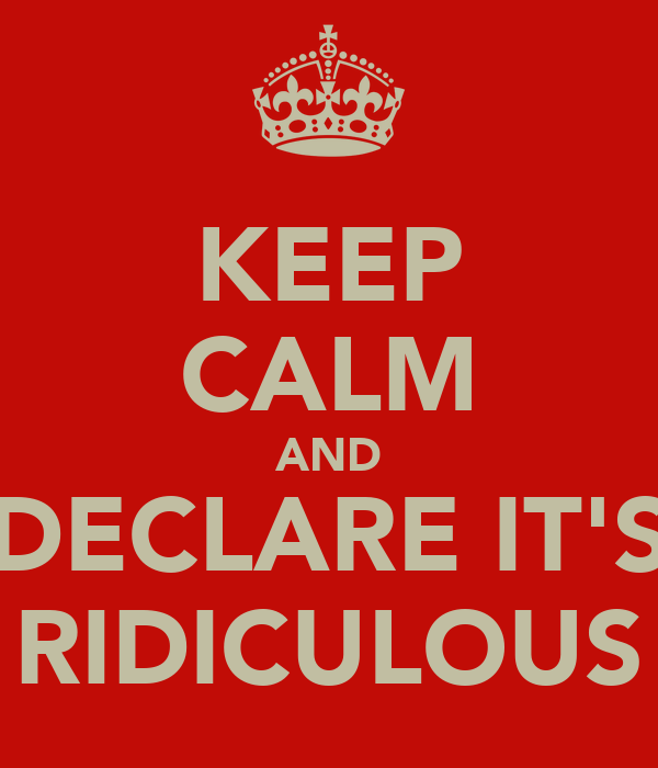 KEEP CALM AND DECLARE IT'S RIDICULOUS