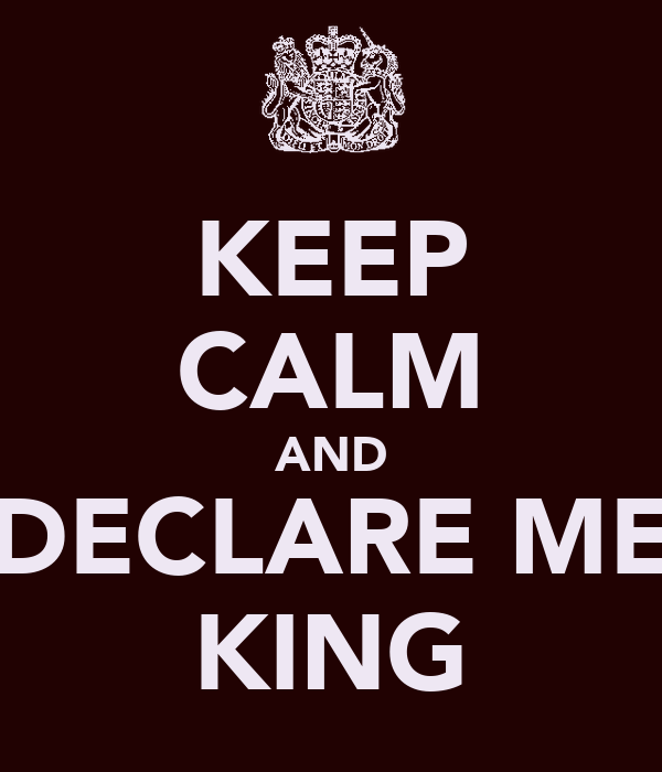 KEEP CALM AND DECLARE ME KING
