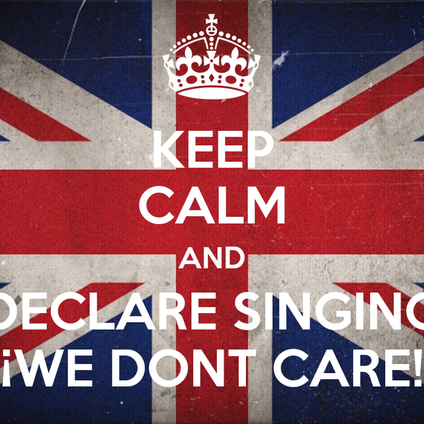 KEEP CALM AND DECLARE SINGING ¡WE DONT CARE!