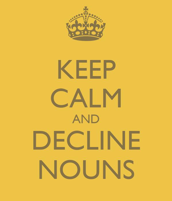 KEEP CALM AND DECLINE NOUNS