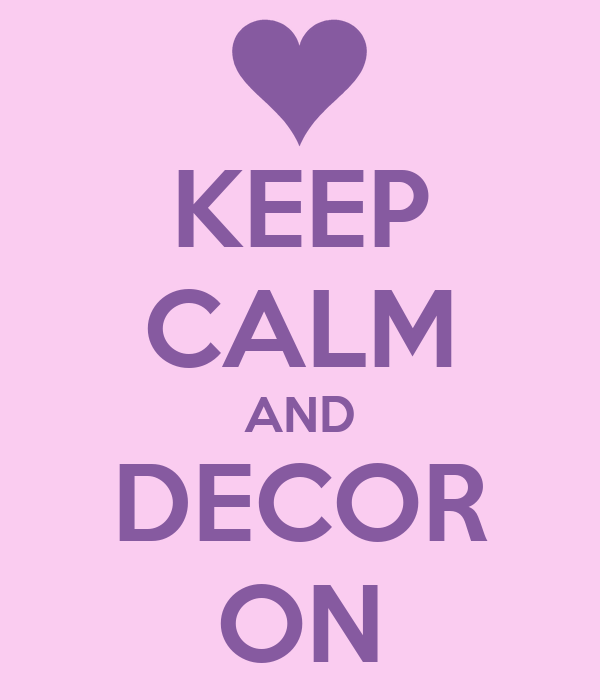 KEEP CALM AND DECOR ON