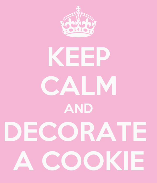 KEEP CALM AND DECORATE  A COOKIE