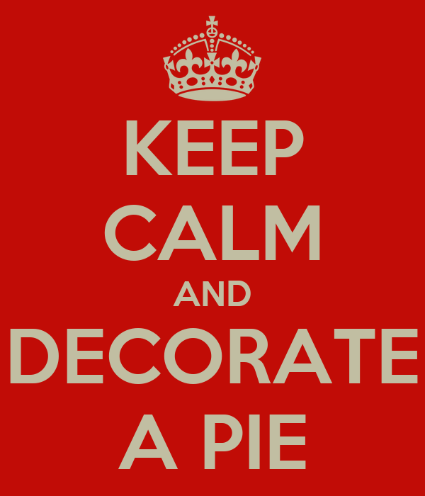 KEEP CALM AND DECORATE A PIE