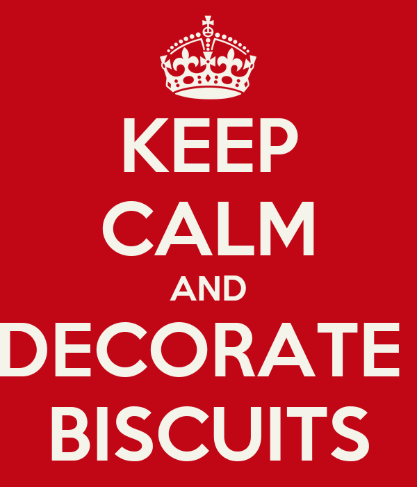 KEEP CALM AND DECORATE  BISCUITS