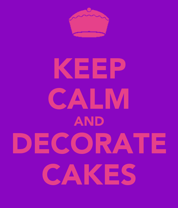 KEEP CALM AND DECORATE CAKES