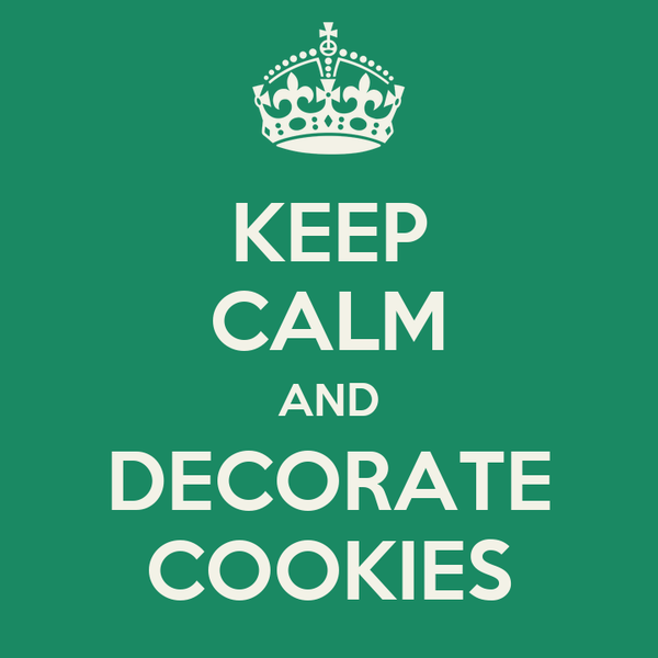 KEEP CALM AND DECORATE COOKIES