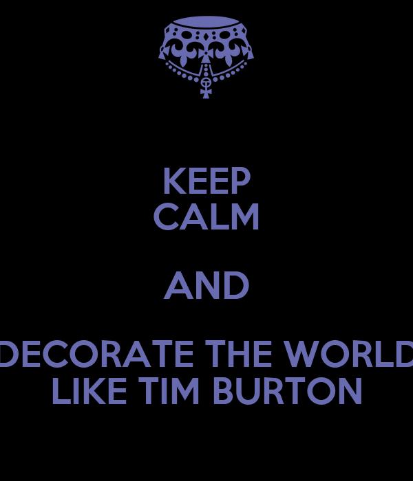 KEEP CALM AND DECORATE THE WORLD LIKE TIM BURTON