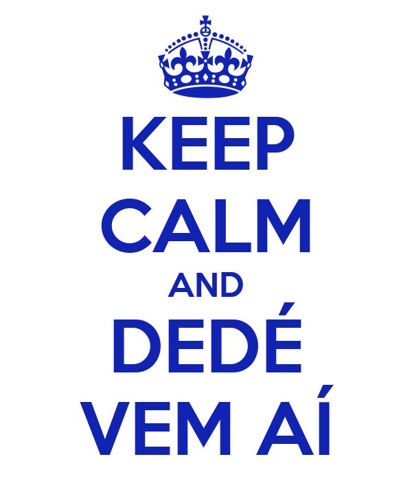 KEEP CALM AND DEDÉ VEM AÍ