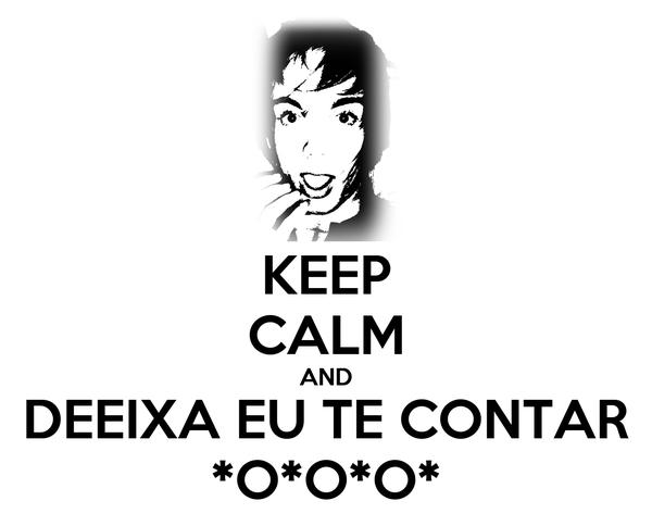 KEEP CALM AND DEEIXA EU TE CONTAR *O*O*O*