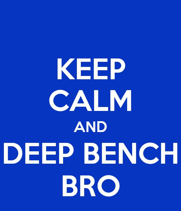 KEEP CALM AND DEEP BENCH BRO