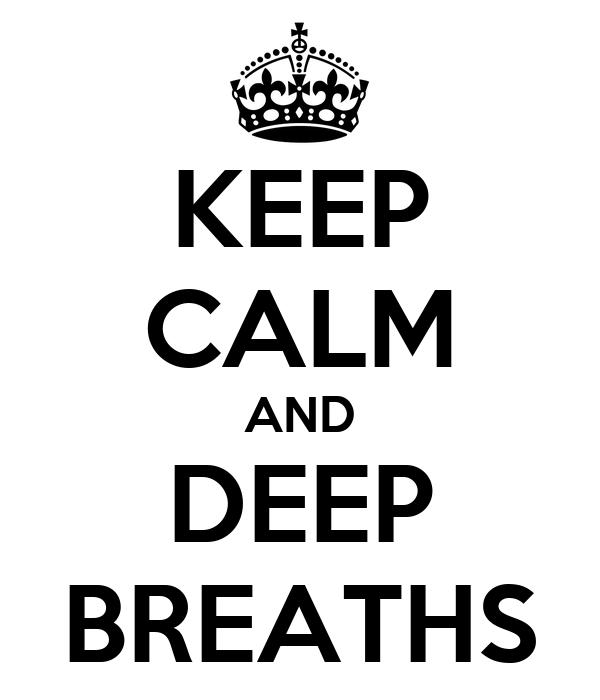KEEP CALM AND DEEP BREATHS