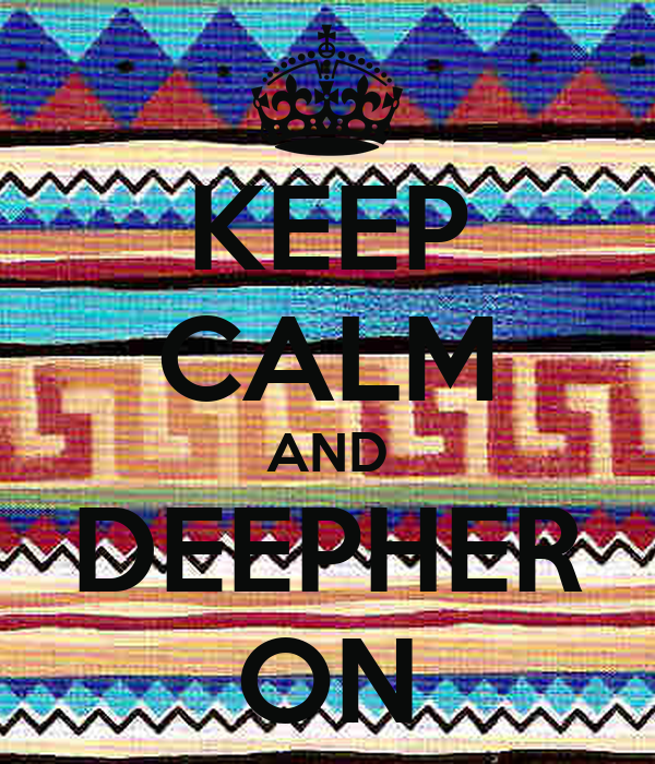 KEEP CALM AND DEEPHER ON