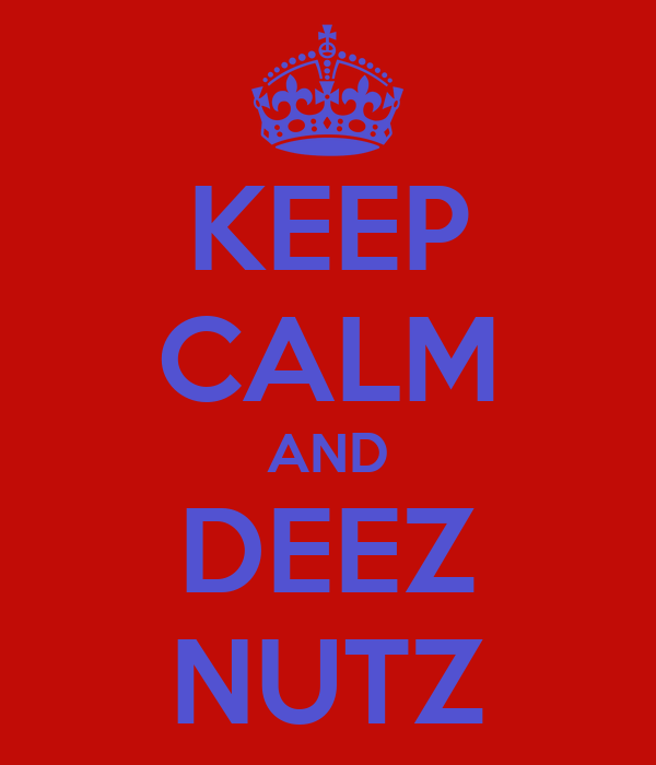 KEEP CALM AND DEEZ NUTZ
