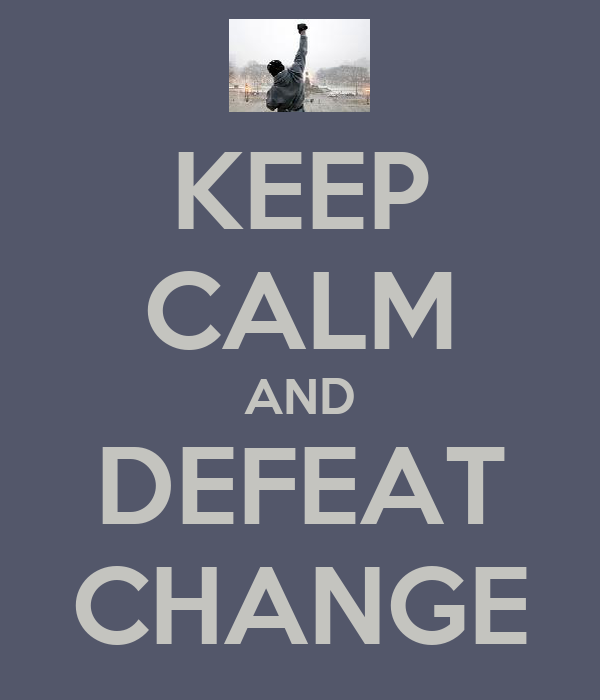 KEEP CALM AND DEFEAT CHANGE