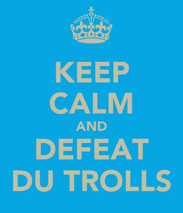 KEEP CALM AND DEFEAT DU TROLLS
