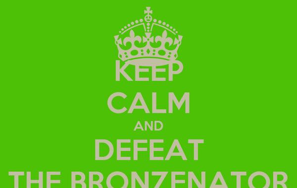 KEEP CALM AND DEFEAT THE BRONZENATOR