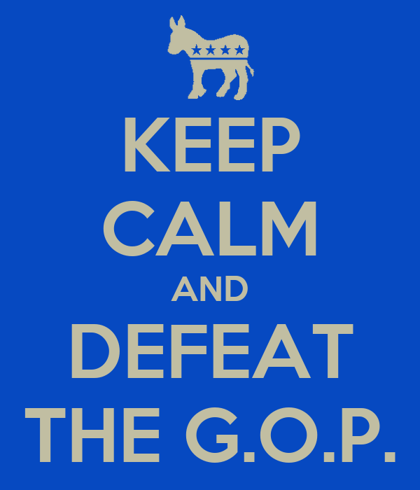 KEEP CALM AND DEFEAT THE G.O.P.