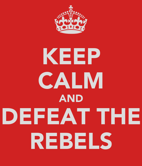 KEEP CALM AND DEFEAT THE REBELS