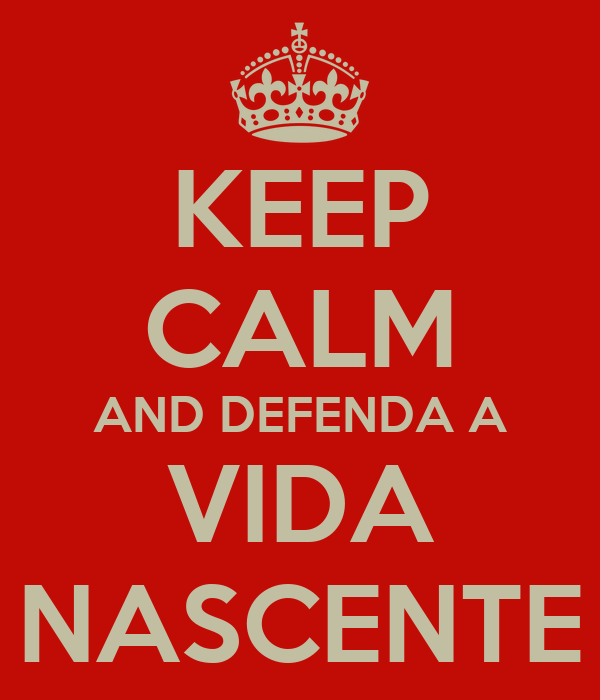 KEEP CALM AND DEFENDA A VIDA NASCENTE