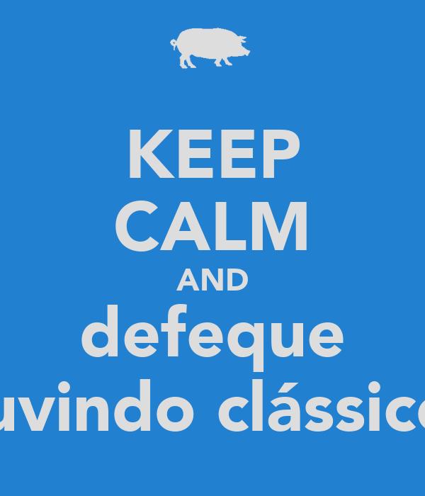 KEEP CALM AND defeque ouvindo clássicos