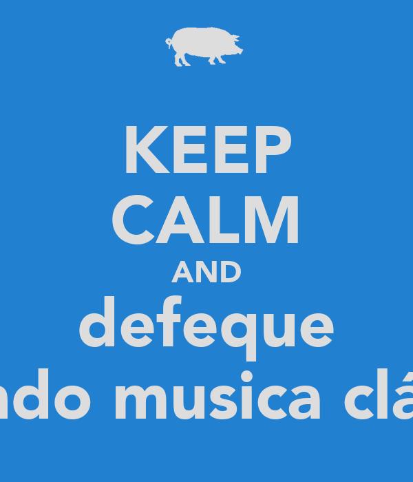 KEEP CALM AND defeque ouvindo musica clássica