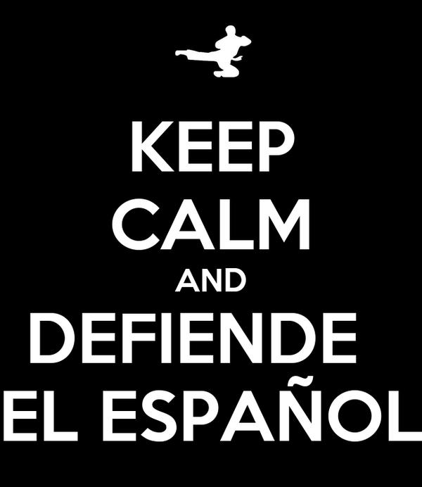 KEEP CALM AND DEFIENDE   EL ESPAÑOL
