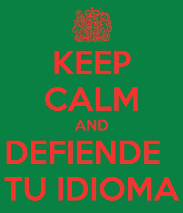 KEEP CALM AND DEFIENDE   TU IDIOMA