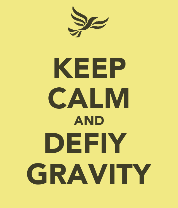 KEEP CALM AND DEFIY  GRAVITY