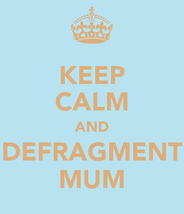 KEEP CALM AND DEFRAGMENT MUM