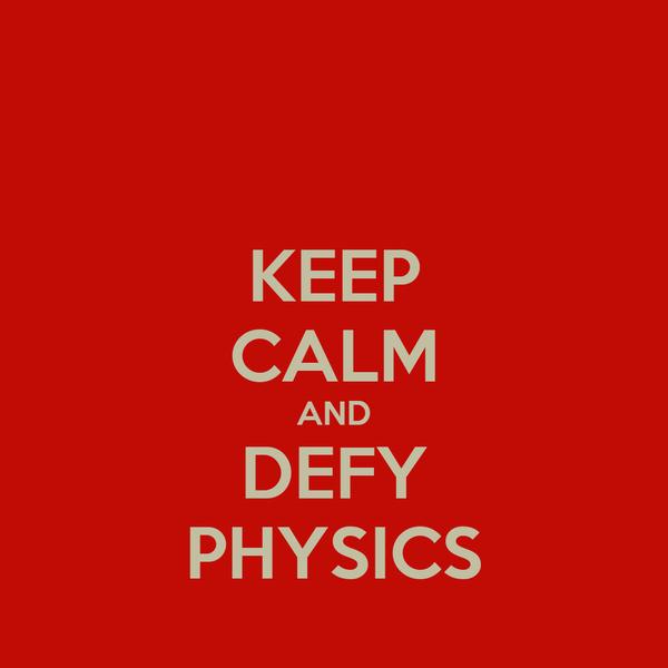 KEEP CALM AND DEFY PHYSICS