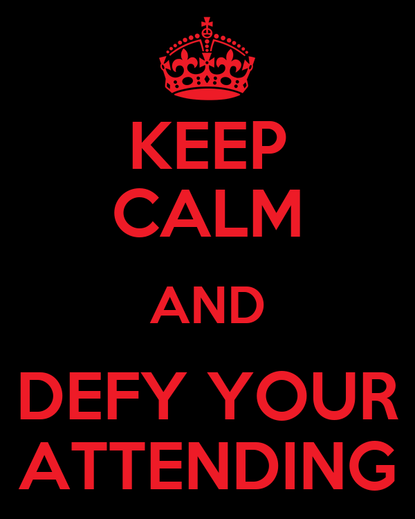 KEEP CALM AND DEFY YOUR ATTENDING