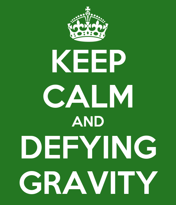 KEEP CALM AND DEFYING GRAVITY