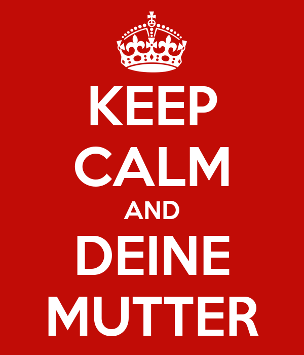 KEEP CALM AND DEINE MUTTER
