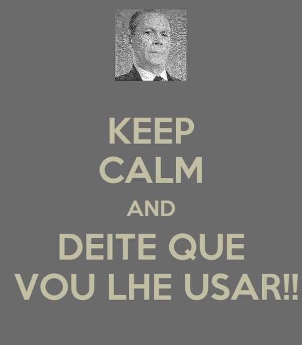 KEEP CALM AND DEITE QUE  VOU LHE USAR!!