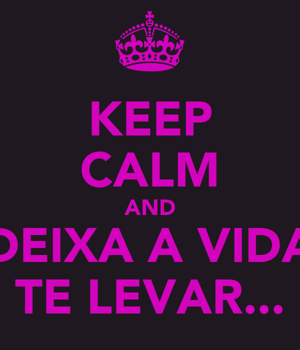 KEEP CALM AND DEIXA A VIDA TE LEVAR...