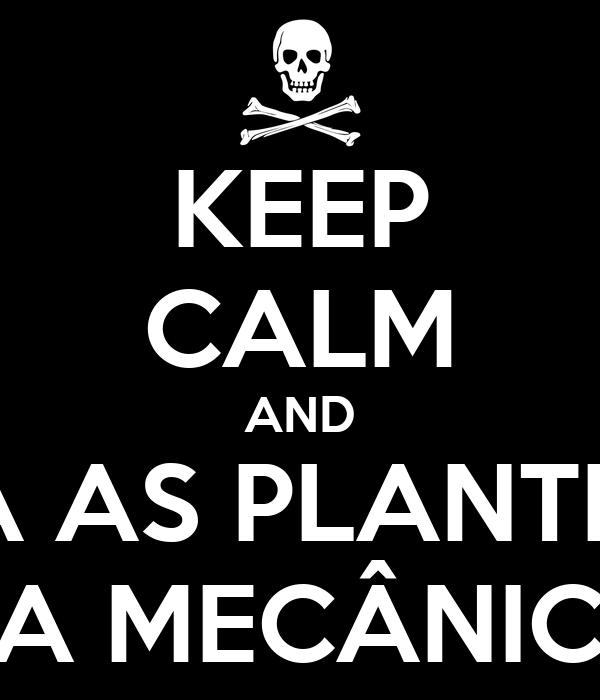 KEEP CALM AND DEIXA AS PLANTINHAS DA MECÂNICA