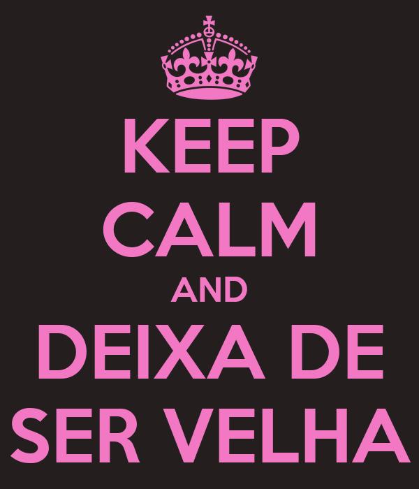 KEEP CALM AND DEIXA DE SER VELHA