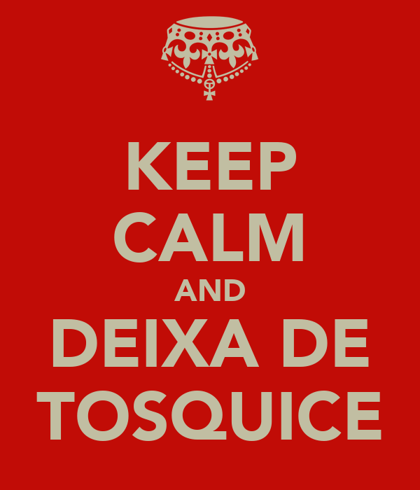 KEEP CALM AND DEIXA DE TOSQUICE