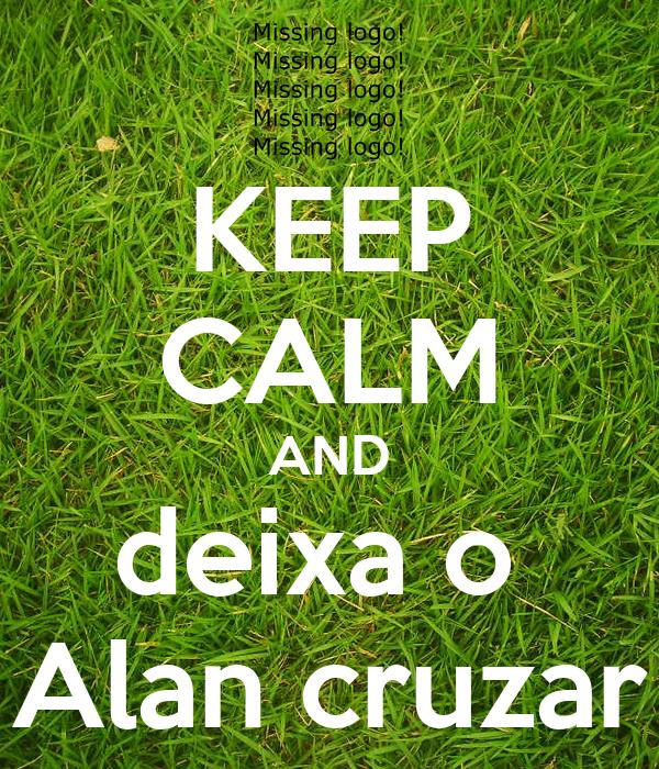 KEEP CALM AND deixa o  Alan cruzar