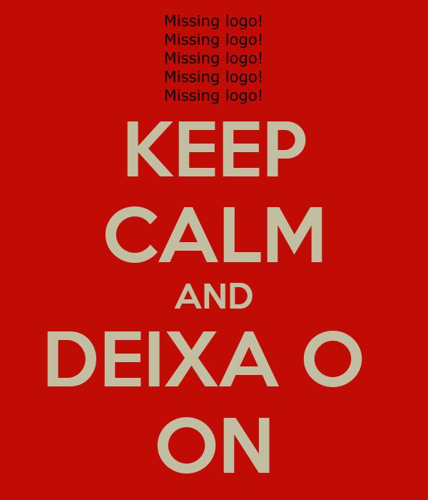 KEEP CALM AND DEIXA O  ON