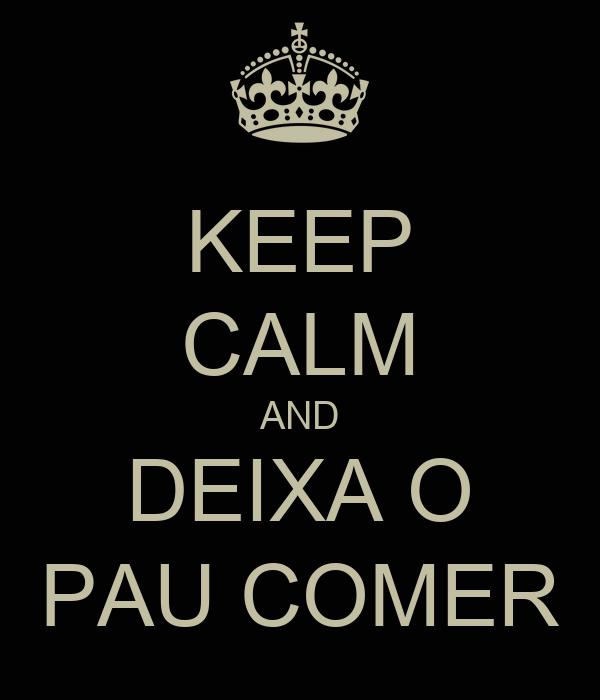 KEEP CALM AND DEIXA O PAU COMER