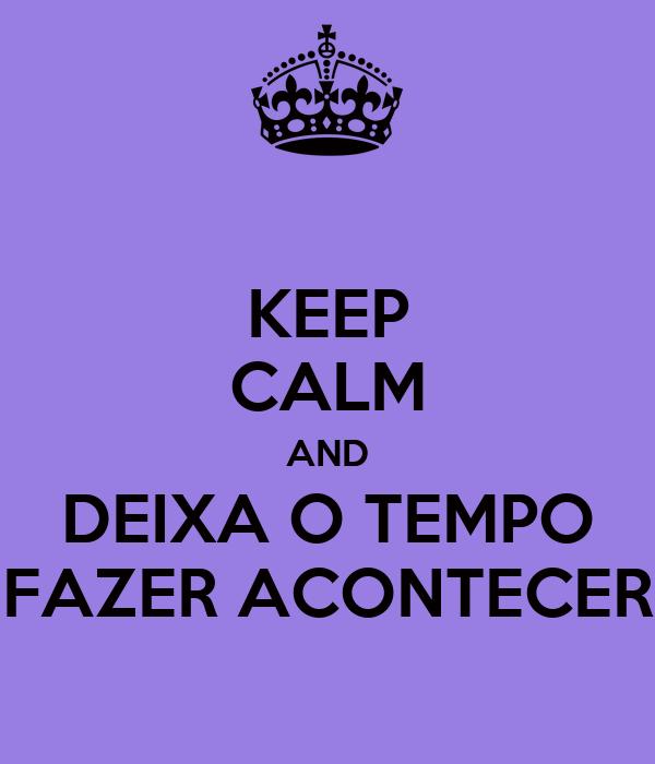 KEEP CALM AND DEIXA O TEMPO FAZER ACONTECER