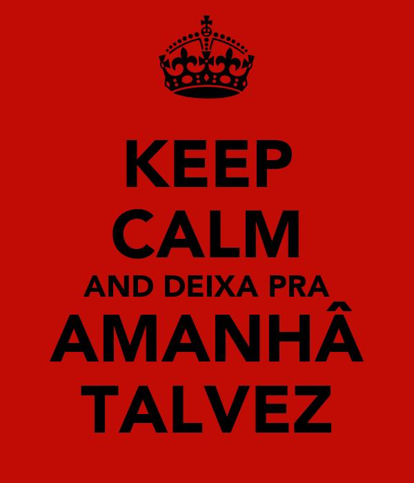 KEEP CALM AND DEIXA PRA AMANHÂ TALVEZ