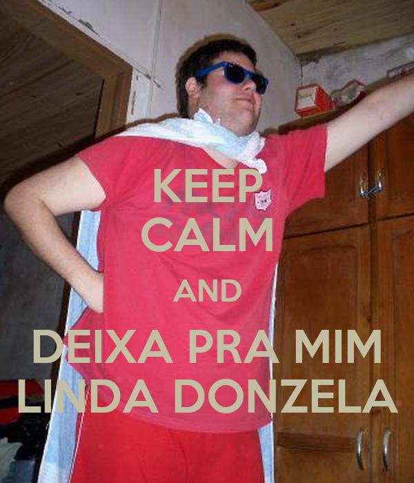 KEEP CALM AND DEIXA PRA MIM LINDA DONZELA
