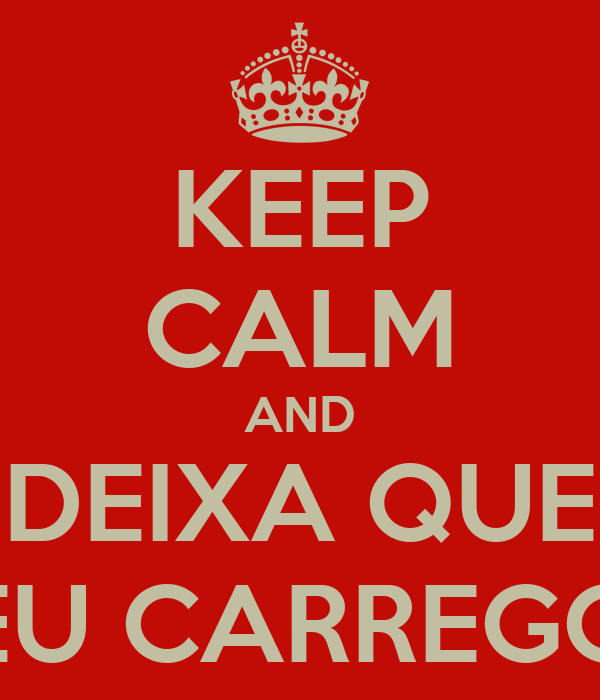 KEEP CALM AND DEIXA QUE EU CARREGO