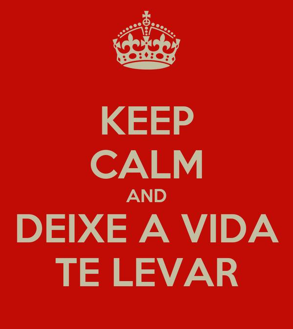 KEEP CALM AND DEIXE A VIDA TE LEVAR